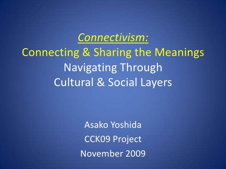 Connectivism:Connecting & Sharing the MeaningsNavigating Through Cultural & Social Layers<br />Asako Yoshida<br />CCK09 Pr...