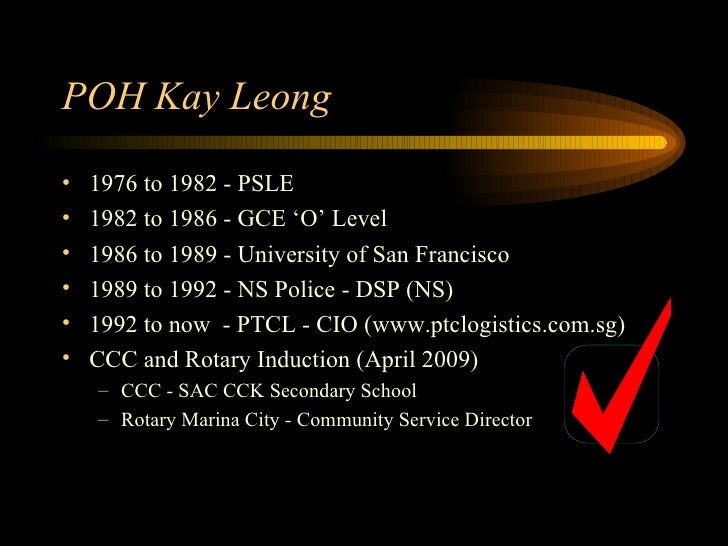 POH Kay Leong <ul><li>1976 to 1982 - PSLE </li></ul><ul><li>1982 to 1986 - GCE 'O' Level </li></ul><ul><li>1986 to 1989 - ...