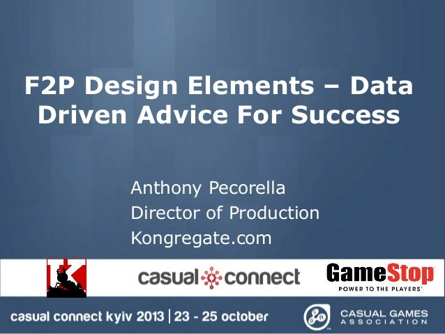 F2P Design Elements – Data Driven Advice For Success Anthony Pecorella Director of Production Kongregate.com