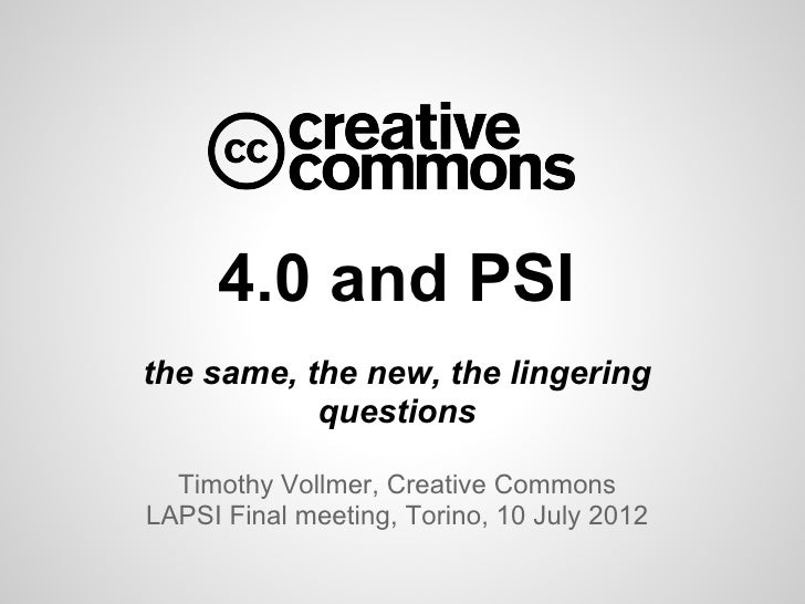 4.0 and PSIthe same, the new, the lingering           questions  Timothy Vollmer, Creative CommonsLAPSI Final meeting, Tor...
