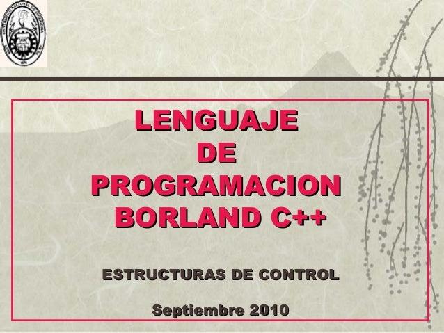 LENGUAJELENGUAJE DEDE PROGRAMACIONPROGRAMACION BORLAND C++BORLAND C++ ESTRUCTURAS DE CONTROLESTRUCTURAS DE CONTROL Septiem...