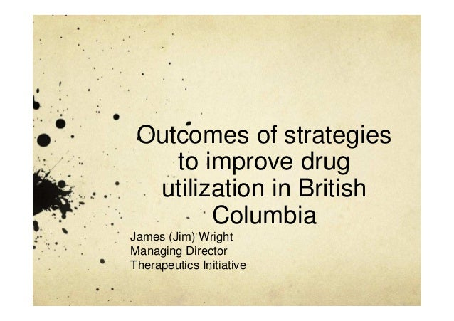 Outcomes of strategies to improve drug utilization in British Columbia James (Jim) Wright Managing Director Therapeutics I...