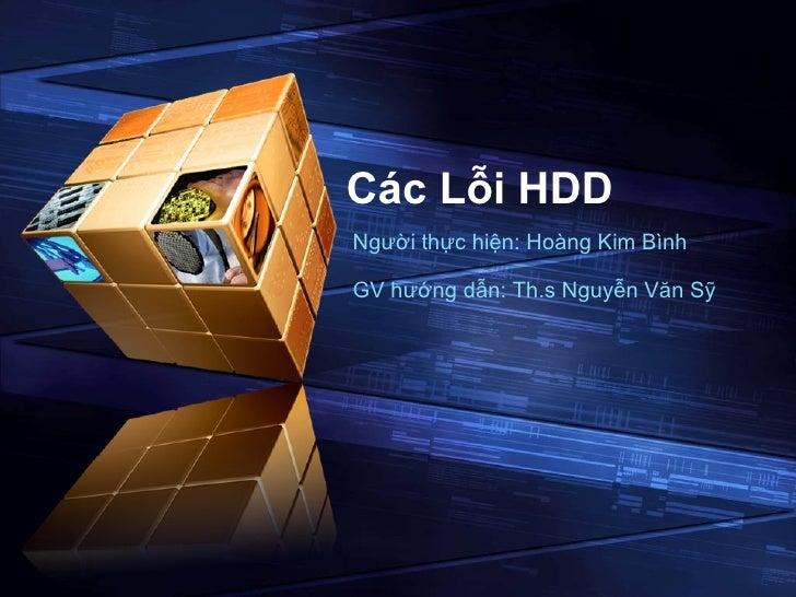 Các Lỗi HDD Người thực hiện: Hoàng Kim Bình  GV hướng dẫn: Th.s Nguyễn Văn Sỹ