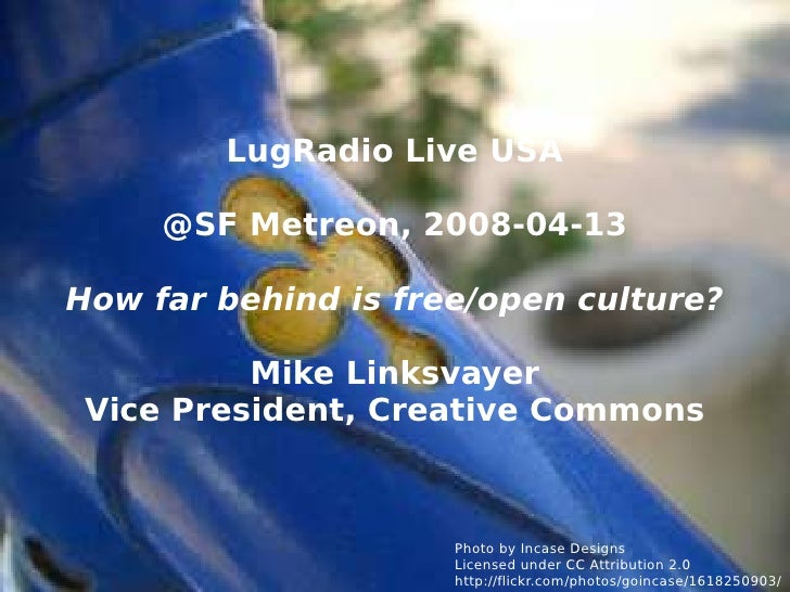 LugRadio Live USA @SF Metreon, 2008-04-13 How far behind is free/open culture? Mike Linksvayer Vice President, Creative Co...