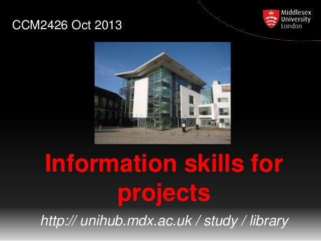 CCM2426 Oct 2013  Information skills for projects http:// unihub.mdx.ac.uk / study / library