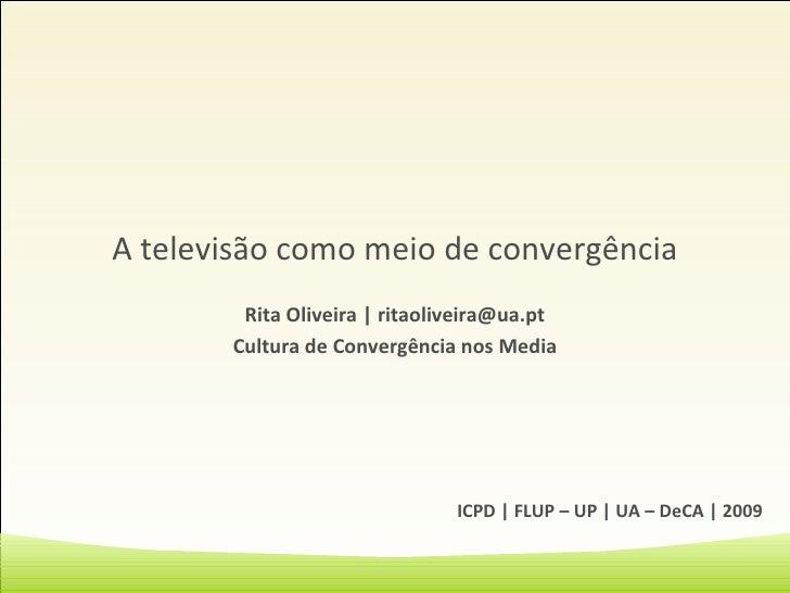 A televisão como meio de convergência Rita Oliveira   ritaoliveira@ua.pt Cultura de Convergência nos Media ICPD   FLUP – U...