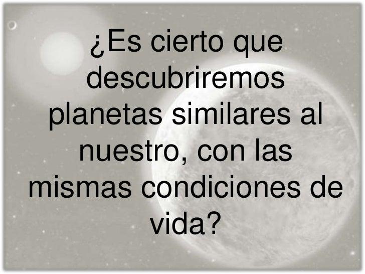 ¿Es cierto que    descubriremos planetas similares al   nuestro, con lasmismas condiciones de        vida?