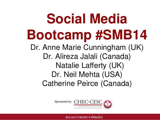 Social Media Bootcamp #SMB14 Dr. Anne Marie Cunningham (UK) Dr. Alireza Jalali (Canada) Natalie Lafferty (UK) Dr. Neil Meh...
