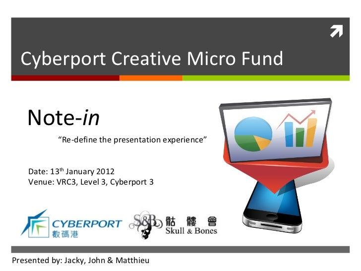 "Cyberport Creative Micro Fund Date: 13 th  January 2012 Venue: VRC3, Level 3, Cyberport 3 Note- in "" Re-define the present..."