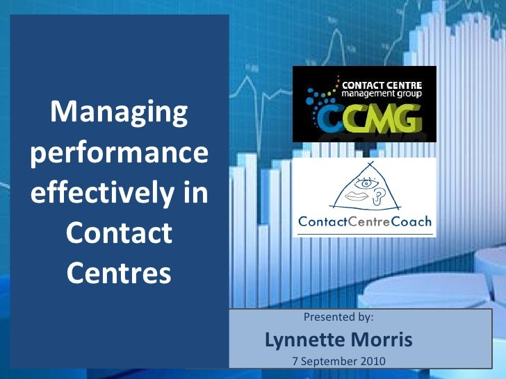 Managing performance effectively in    Contact    Centres                     Presented by:                   Lynnette Mor...