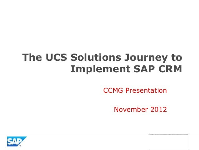 The UCS Solutions Journey to        Implement SAP CRM              CCMG Presentation                November 2012