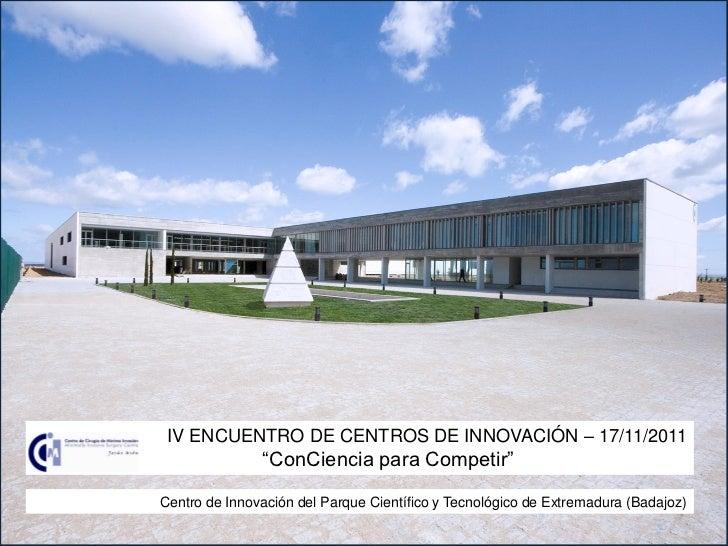 "IV ENCUENTRO DE CENTROS DE INNOVACIÓN – 17/11/2011               ""ConCiencia para Competir""Centro de Innovación del Parque..."