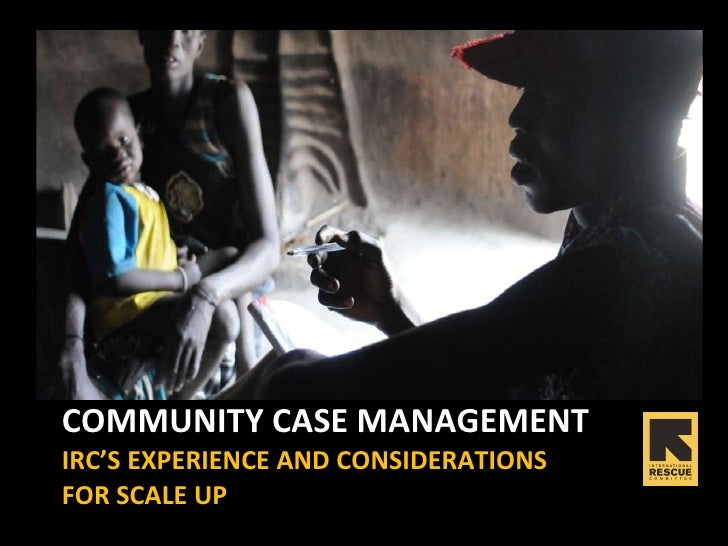 COMMUNITY CASE MANAGEMENT  IRC'S EXPERIENCE AND CONSIDERATIONS  FOR SCALE UP