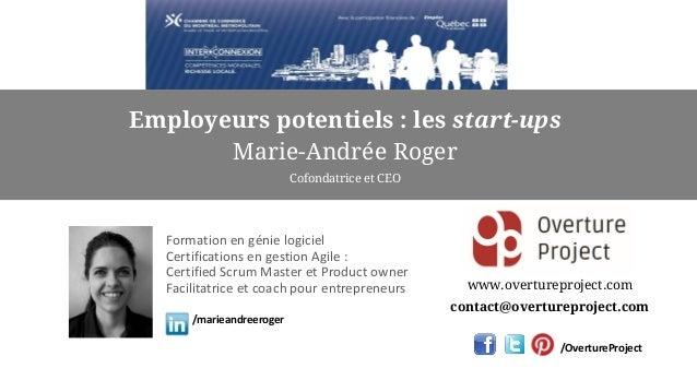 Employeurs potentiels : les start-ups Marie-Andrée Roger Cofondatrice et CEO www.overtureproject.com contact@overtureproje...