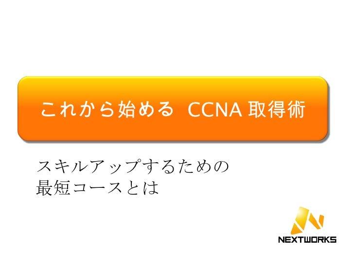 スキルアップするための 最短コースとは これから始める  CCNA 取得術