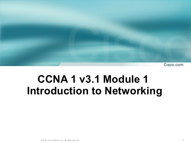 CCNA 1 v3.1 Module 1Introduction to Networking  © 2004, Cisco Systems, Inc. All rights reserved.   1