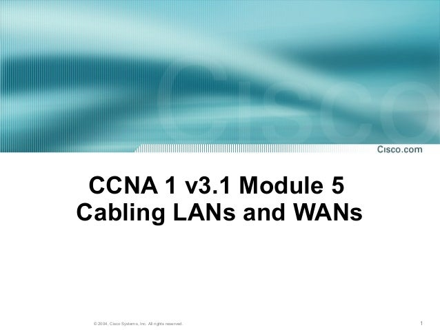 CCNA 1 v3.1 Module 5Cabling LANs and WANs © 2004, Cisco Systems, Inc. All rights reserved.   1