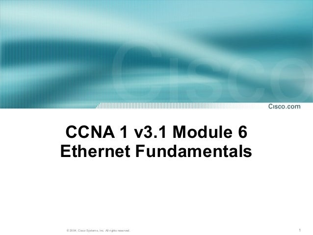 CCNA 1 v3.1 Module 6Ethernet Fundamentals© 2004, Cisco Systems, Inc. All rights reserved.   1