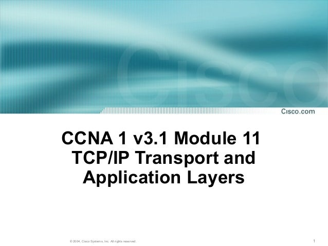 CCNA 1 v3.1 Module 11 TCP/IP Transport and  Application Layers© 2004, Cisco Systems, Inc. All rights reserved.   1