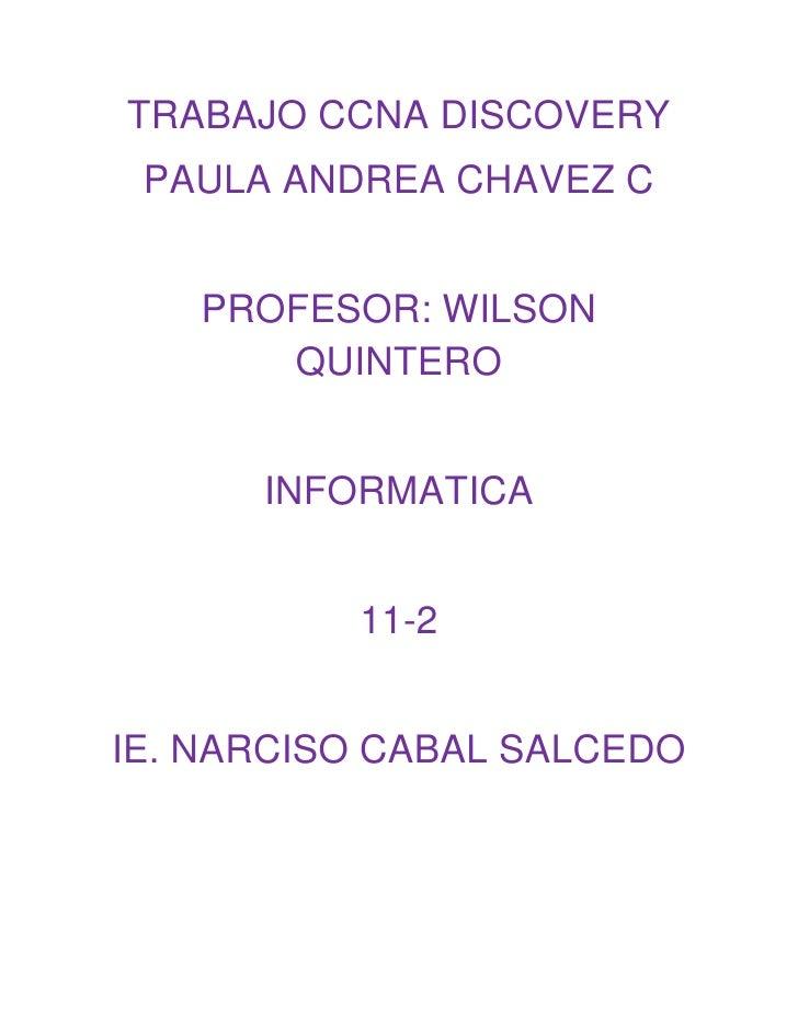 TRABAJO CCNA DISCOVERY<br />PAULA ANDREA CHAVEZ C<br />PROFESOR: WILSON QUINTERO<br />INFORMATICA<br />11-2<br />IE. NARCI...