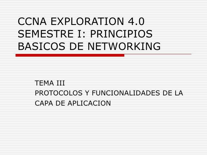 CCNA EXPLORATION 4.0 SEMESTRE I: PRINCIPIOS BASICOS DE NETWORKING TEMA III PROTOCOLOS Y FUNCIONALIDADES DE LA CAPA DE APLI...