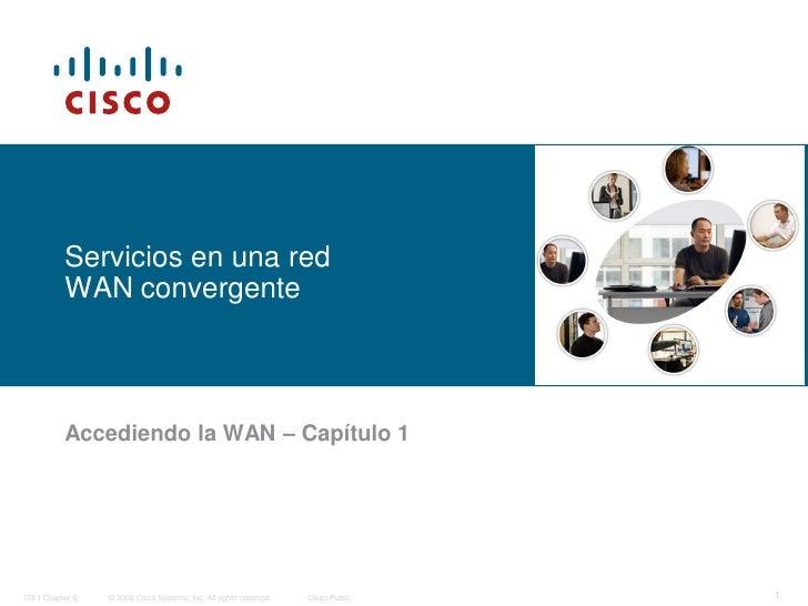 Servicios en una red           WAN convergente           Accediendo la WAN – Capítulo 1ITE I Chapter 6   © 2006 Cisco Syst...