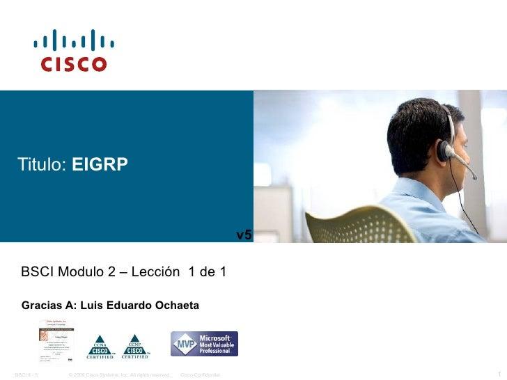 Titulo:  EIGRP Gracias A: Luis Eduardo Ochaeta BSCI Modulo 2 – Lección  1 de 1 v5