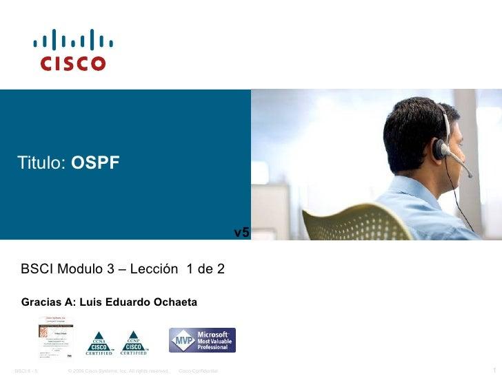 Titulo:  OSPF Gracias A: Luis Eduardo Ochaeta BSCI Modulo 3 – Lección  1 de 2 v5