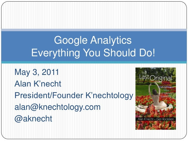 Google AnalyticsEverything You Should Do!<br />May 3, 2011<br />Alan K'necht<br />President/Founder K'nechtology Inc.<br /...
