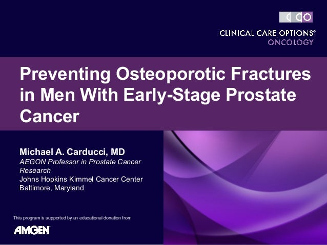 Preventing Osteoporotic Fractures  in Men With Early-Stage Prostate  Cancer   Michael A. Carducci, MD   AEGON Professor in...