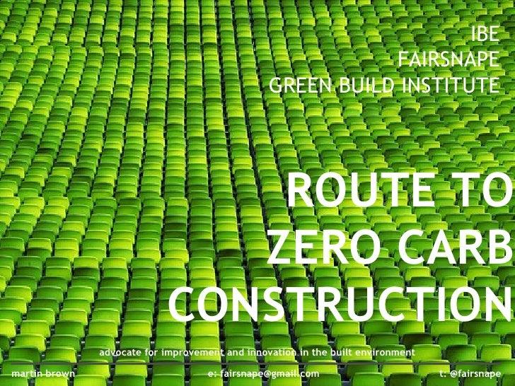 ROUTE TO ZERO CARB CONSTRUCTION IBE FAIRSNAPE GREEN BUILD INSTITUTE t: @fairsnape martin brown e: fairsnape@gmail.com advo...