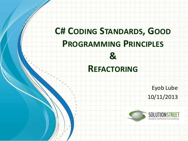 C# CODING STANDARDS, GOOD PROGRAMMING PRINCIPLES & REFACTORING Eyob Lube 10/11/2013