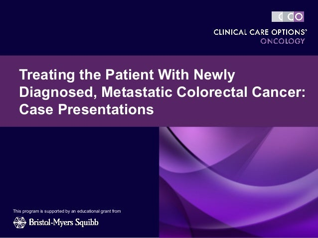 Treating the Patient With Newly  Diagnosed, Metastatic Colorectal Cancer:  Case PresentationsThis program is supported by ...