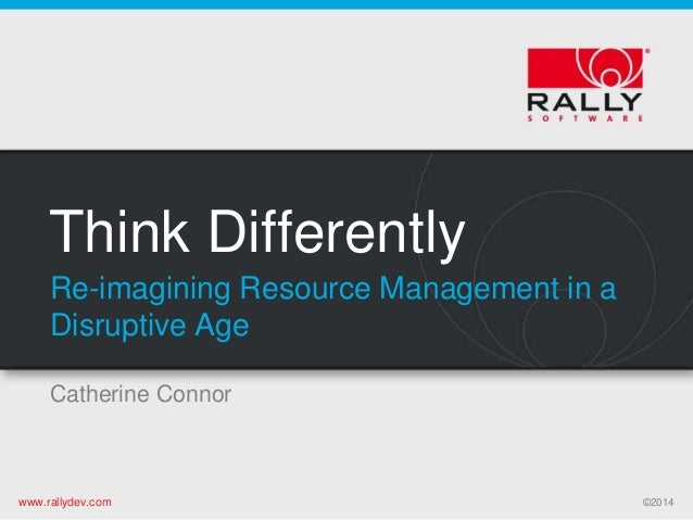 www.rallydev.com ©2014www.rallydev.com ©2014 Think Differently Catherine Connor Re-imagining Resource Management in a Disr...