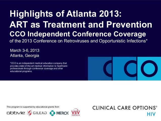 March 3-6, 2013 Atlanta, Georgia Highlights of Atlanta 2013: ART as Treatment and Prevention CCO Independent Conference Co...