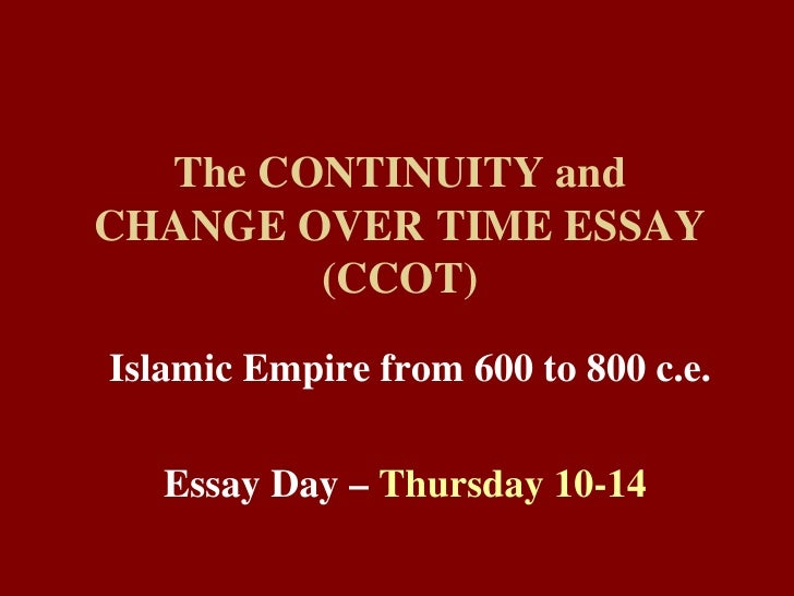 The CONTINUITY and CHANGE OVER TIME ESSAY (CCOT) Islamic Empire from 600 to 800 c.e. Essay Day –  Thursday 10-14