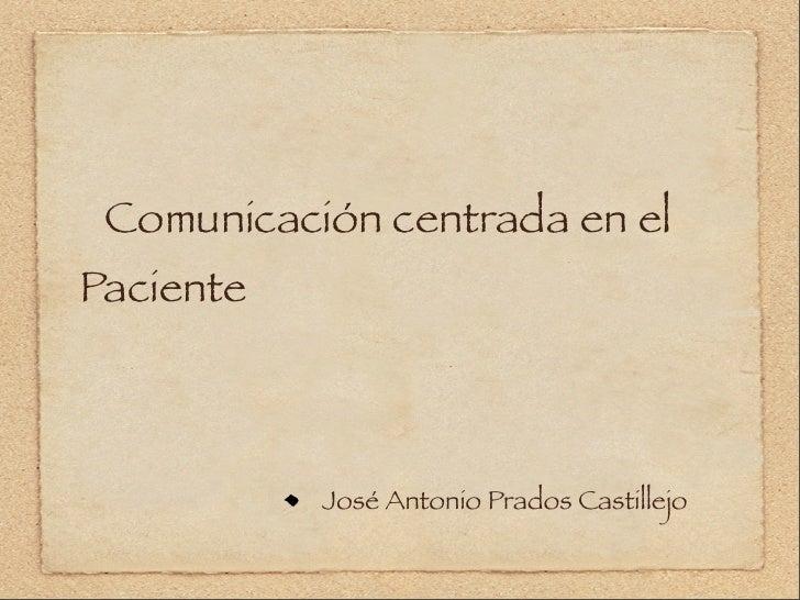 Comunicación centrada en el Paciente               José Antonio Prados Castillejo