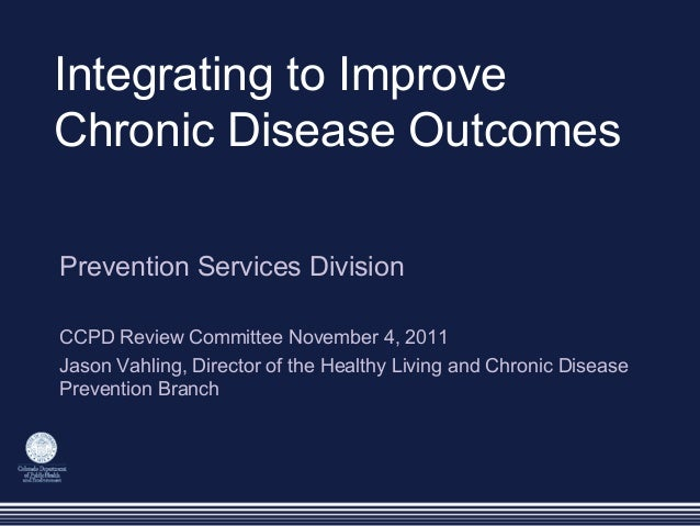 Integrating to Improve Chronic Disease Outcomes Prevention Services Division CCPD Review Committee November 4, 2011 Jason ...