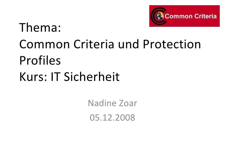 Thema: Common Criteria und Protection Profiles Kurs: IT Sicherheit Nadine Zoar 05.12.2008