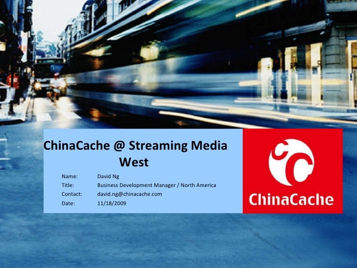 ChinaCache @ Streaming Media West  Name:  David Ng Title:  Business Development Manager / North America Contact:  [email_a...