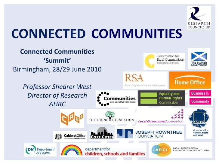CONNECTED COMMUNITIES   Connected Communities         'Summit'Birmingham, 28/29 June 2010   Professor Shearer West    Dire...