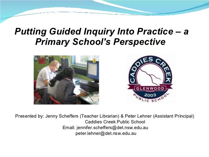 Putting Guided Inquiry Into Practice – a Primary School's Perspective  <ul><li>Presented by: Jenny Scheffers (Teacher Libr...