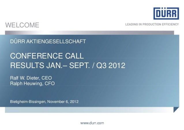 WELCOME DÜRR AKTIENGESELLSCHAFT CONFERENCE CALL RESULTS JAN.– SEPT. / Q3 2012 Ralf W. Dieter, CEO Ralph Heuwing, CFO Bieti...