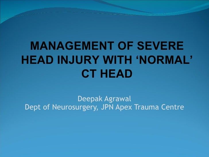 Deepak Agrawal Dept of Neurosurgery, JPN Apex Trauma Centre MANAGEMENT OF SEVERE HEAD INJURY WITH 'NORMAL' CT HEAD