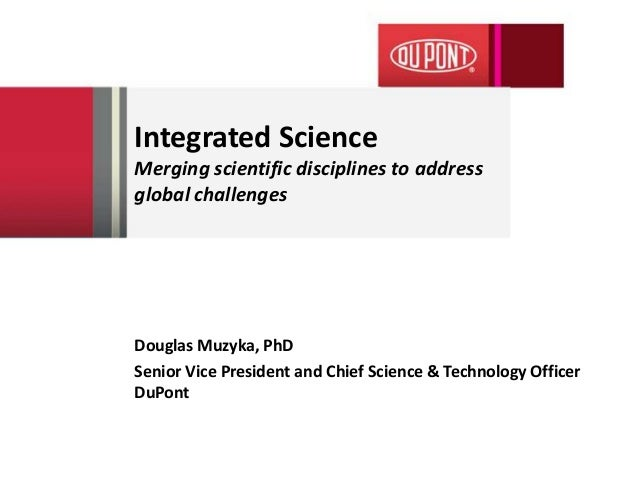 Integrated ScienceMerging scientific disciplines to addressglobal challengesDouglas Muzyka, PhDSenior Vice President and C...