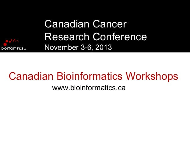 Canadian Cancer Research Conference November 3-6, 2013  Canadian Bioinformatics Workshops www.bioinformatics.ca