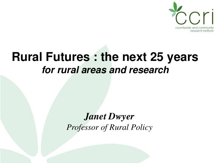 Rural Futures : the next 25 years     for rural areas and research               Janet Dwyer          Professor of Rural P...