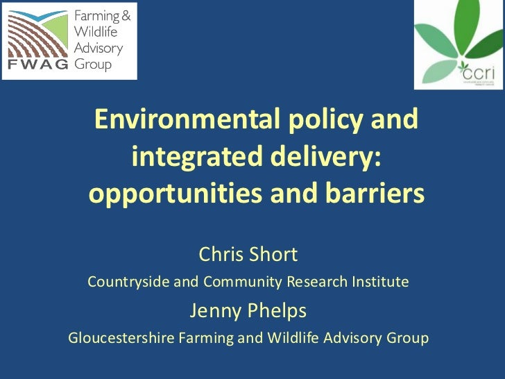 Environmental policy and     integrated delivery:  opportunities and barriers                  Chris Short  Countryside an...
