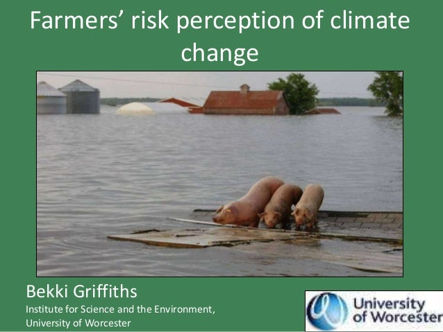 Farmers' risk perception of climate              changeBekki GriffithsInstitute for Science and the Environment,University...