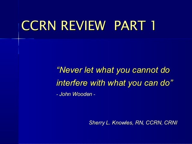 "CCRN REVIEW PART 1    ""Never let what you cannot do    interfere with what you can do""    - John Wooden -                S..."